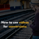 How to use videos for conversions